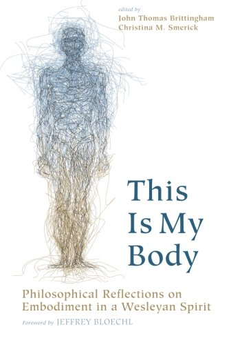 This Is My Body: Philosophical Reflections on Embodiment in a Wesleyan Spirit