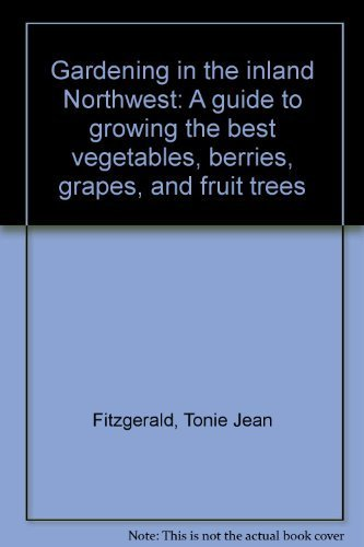 Gardening in the inland Northwest: A guide to growing the best vegetables, berries, grapes, and fruit trees (Best Fruit Trees For Pacific Northwest)