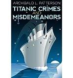 [(Titanic Crimes and Misdemeanors )] [Author: Archibald L Patterson] [Nov-2012]