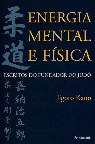 Energia Mental e Física: Escritos do Fundador do Judô