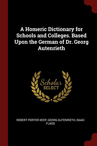 Homeric Dictionary - A Homeric Dictionary for Schools and Colleges. Based Upon the German of Dr. Georg Autenrieth