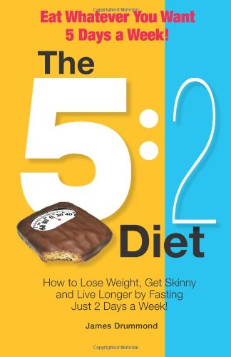 The 5:2 Diet - Eat Whatever You Want 5 Days a Week!: How to Lose Weight, Get Skinny and Live Longer by Fasting Just 2 Days a Week!