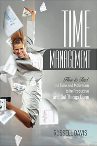Time Management: How to Find the Time and Motivation to be Productive and Get Things Done