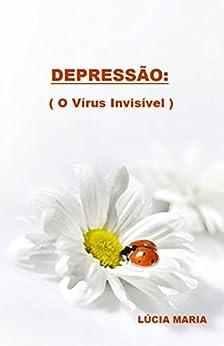 DEPRESSÃO: O Vírus Invisível. por [Maria., Lúcia Ap. Maria., Maria., Lúcia Ap. Maria.]