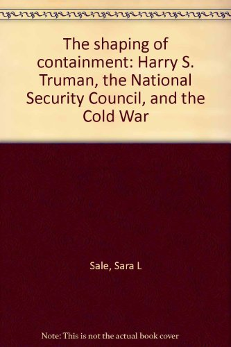 The shaping of containment: Harry S. Truman, the National Security Council, and the Cold War