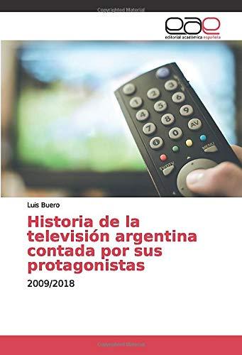 Historia de la televisión argentina contada por sus protagonistas: 2009/2018: Amazon.es: Buero, Luis: Libros