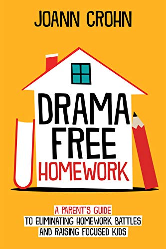 Drama Free Homework: A Parent's Guide to Eliminating Homework Battles and Raising Focused Kids by [Crohn, JoAnn]