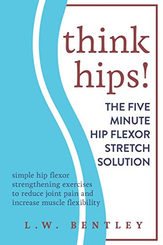 THINK HIPS! The Five Minute Hip Flexor Stretch Solution: Simple Hip Flexor Strengthening Exercises to Reduce Joint Pain & Increase Muscle Flexibility