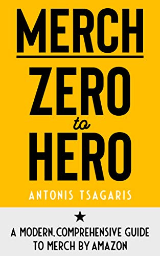 Merch Zero to Hero: A Modern, Comprehensive Guide to Merch by Amazon by [Tsagaris, Antonis]