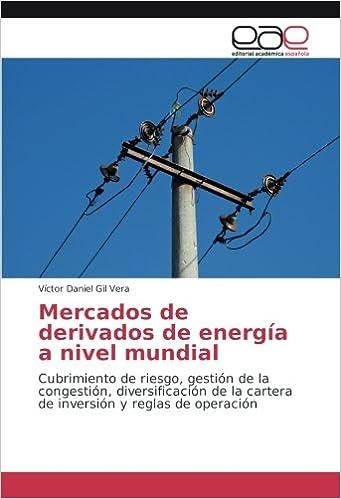 Mercados de derivados de energía a nivel mundial: Cubrimiento de riesgo, gestión de la congestión, diversificación de la cartera de inversión y reglas de ...