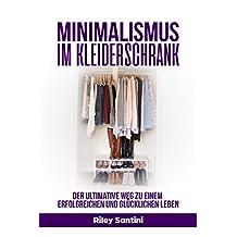 Minimalismus im Kleiderschrank: Der ultimative Weg zu einem erfolgreichen und glücklichen Leben (German Edition)
