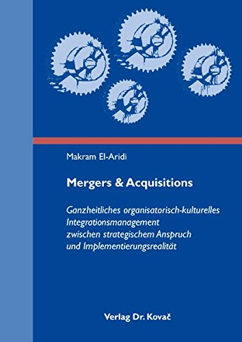 Mergers & Acquisitions: Ganzheitliches organisatorisch-kulturelles Integrationsmanagement zwischen strategischem Anspruch und Implementierungsrealität (Strategisches Management)