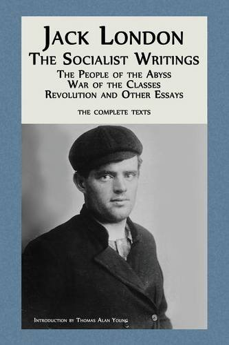 Jack London: The Socialist Writings: The People of the Abyss, War of the Classes, Revolution and Other Essays