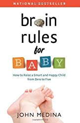 Brain Rules for Baby: How to Raise a Smart and Happy Child from Zero to Five by Medina, John (December 6, 2011) Paperback
