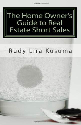 The Home Owner's Guide to Real Estate Short Sales: A Comprehensive Guide to Help You Avoid Foreclosure Using A Real Estate Short Sale