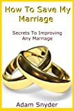 img - for How To Save My Marriage - Secrets To Improving Any Marriage (Couple Counseling, Long Term Marriage, Romance) book / textbook / text book