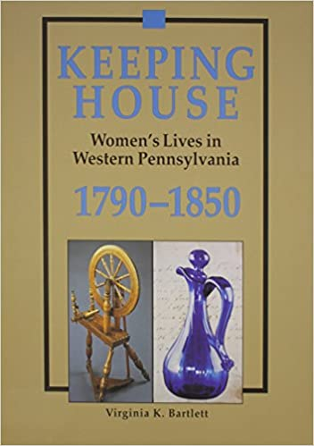 Keeping House: Women's Lives in Western Pennsylvania 1790-1850