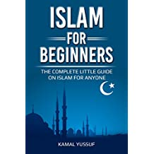 Islam for Beginners: The Complete Little Guide on Islam for Anyone