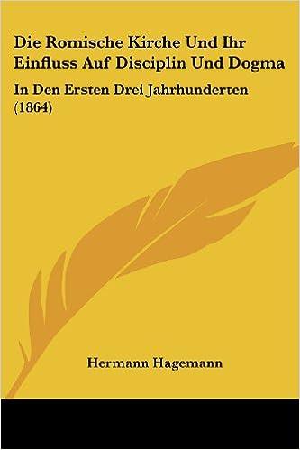 Die Romische Kirche Und Ihr Einfluss Auf Disciplin Und Dogma: In Den Ersten Drei Jahrhunderten (1864)