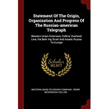 Statement of the Origin, Organization and Progress of the Russian-American Telegraph: Western Union Extension, Collins' Overland Line, Via Behr Ing Strait and Asiatic Russia to Europe