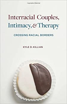 Interracial Couples, Intimacy, and Therapy: Crossing Racial Borders by Kyle D. Killian (2013-09-17)