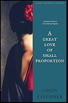 A Great Love of Small Proportion: passion, romance and art in Renaissance Spain (Classic Historical Fiction Book 7) by [Falconer, Colin]
