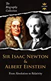 SIR ISAAC NEWTON & ALBERT EINSTEIN: From Absolutism to Relativity. The Biography Collection