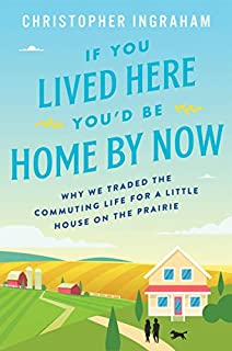 Book Cover: If You Lived Here You'd Be Home By Now: Why We Traded the Commuting Life for a Little House on the Prairie