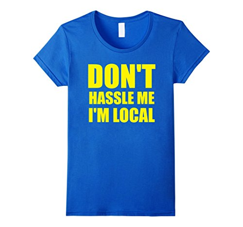 Womens Dont Hassle Me Im Local Adult WOMENS T-Shirt