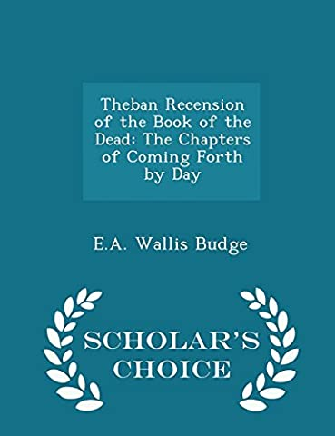Theban Recension of the Book of the Dead: The Chapters of Coming Forth by Day - Scholar's Choice (Book Of Coming Forth)