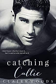 Catching Callie: A NEW ADULT & COLLEGE ROMANCE by [WOODS, CLAIRE]