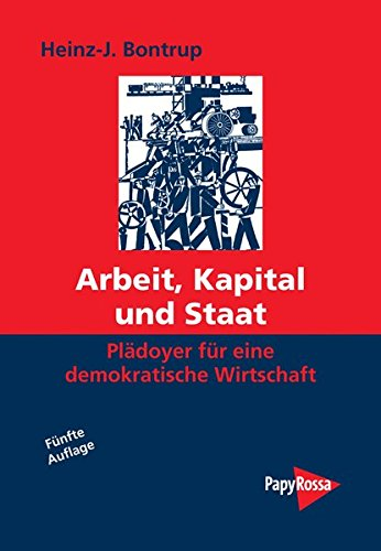 Arbeit, Kapital und Staat: Plädoyer für eine demokratische Wirtschaft