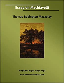 essay on machiavelli thomas babington macaulay  essay on machiavelli thomas babington macaulay 9781425003685 com books