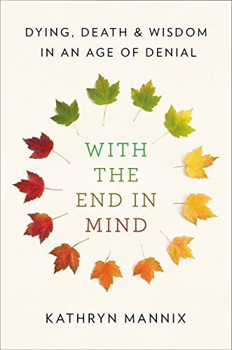 With the End in Mind: Dying, Death, and Wisdom in an Age of Denial by [Mannix, Kathryn]