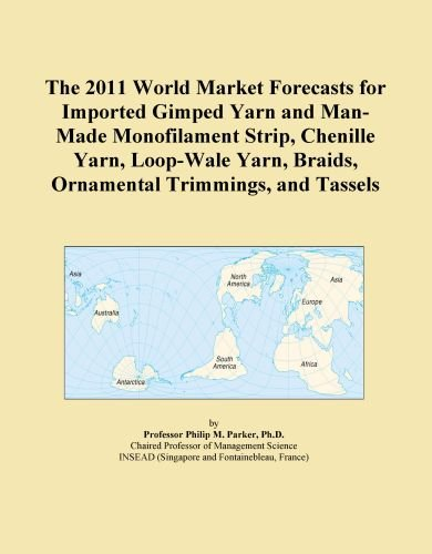 The 2011 World Market Forecasts for Imported Gimped Yarn and Man-Made Monofilament Strip, Chenille Yarn, Loop-Wale Yarn, Braids, Ornamental Trimmings, and ()