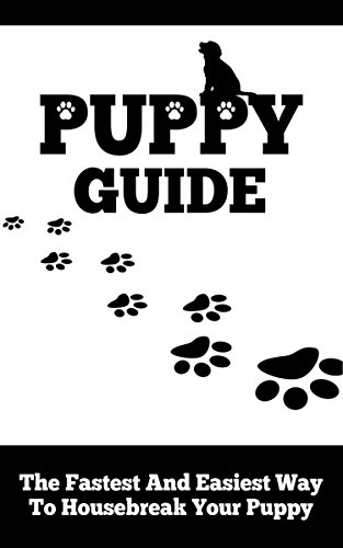 Puppy Guide: The Fastest and Easiest Way to Housebreak Your Puppy: (Crate Training, Communication and Bonding, Good Routine, Housebreaking, Potty Training)