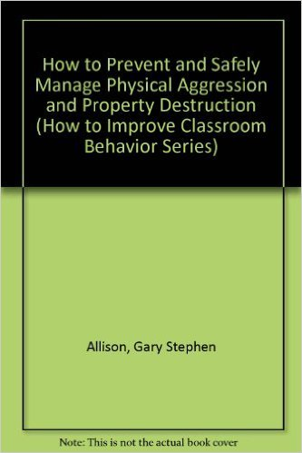 How to Prevent and Safely Manage Physical Aggression and Property Destruction (How to Improve Classroom Behavior Series)