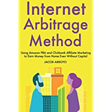 Internet Arbitrage Method: Using Amazon FBA and Clickbank Affiliate Marketing to Earn Money from Home Even Without Capital