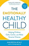 The Emotionally Healthy Child: Helping Children Calm, Center, and Make Smarter Choices