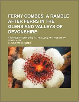 Ferny Combes, a Ramble After Ferns in the Glens and Valleys of Devonshire: A Ramble After Ferns in the Glens and Valleys of Devonshire