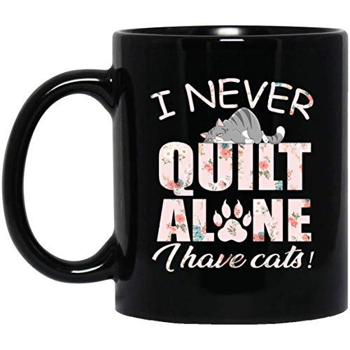 I Never Quilt Alone I Have Cats Coffee mug Quilter Gifts Mother Best Mug Black Mug 190523