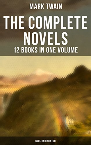 The Complete Novels of Mark Twain - 12 Books in One Volume (Illustrated Edition): Including Author's Biography: The Adventures of Tom Sawyer & Huckleberry ... American Claimant, The Mysterious Stranger... (Adventures Of Mark Twain The Mysterious Stranger)