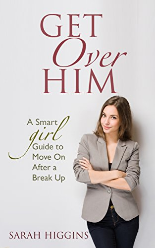 Get Over Him: A Smart Girl Guide to Move On After a Break Up