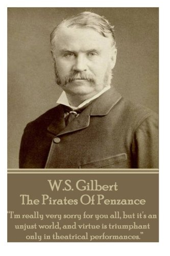 """Download W.S. Gilbert - The Pirates Of Penzance: """"I'm really very sorry for you all, but it's an unjust world, and virtue is triumphant only in theatrical performances.""""  ebook"""