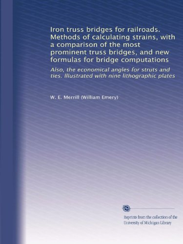 Iron truss bridges for railroads. Methods of calculating strains, with a comparison of the most prominent truss bridges, and new formulas for bridge ... Illustrated with nine lithographic ()