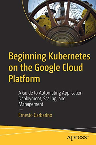 Beginning Kubernetes on the Google Cloud Platform: A Guide to Automating Application Deployment, Scaling, and Management