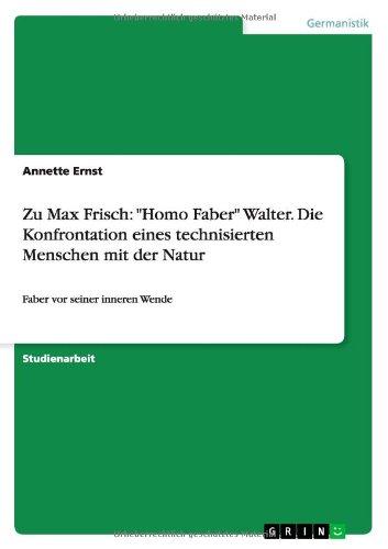Zu Max Frisch: Homo Faber Walter. Die Konfrontation eines technisierten Menschen mit der Natur: Faber vor seiner inneren Wende