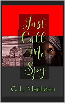 Just Call Me Spy: What happens when ethics and the law collide? by [MacLean, Cynthia]