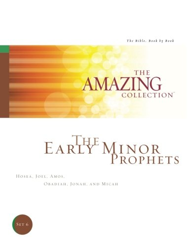 The Early Minor Prophets: Hosea, Joel, Amos, Obadiah, Jonah, and Micah (The Amazing Collection: The Bible, Book by Book) (Volume 6)