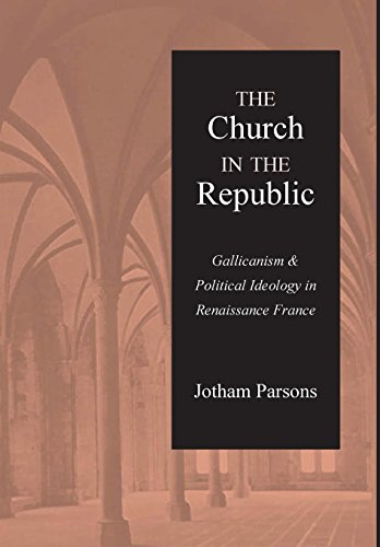 The Church in the Republic: Gallicanism and Political Ideology in Renaissance France